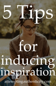 5 Tips for Inducing Inspiration | Attempting Authenticity